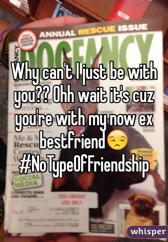 Why can't I just be with you?? Ohh wait it's cuz you're with my now ex bestfriend😒 #NoTypeOfFriendship