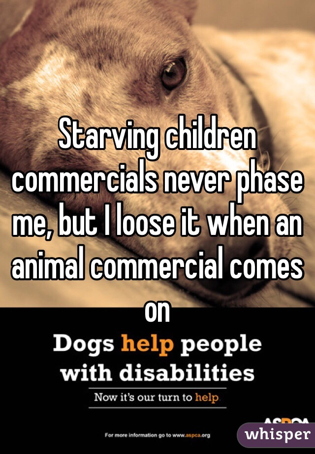 Starving children commercials never phase me, but I loose it when an animal commercial comes on