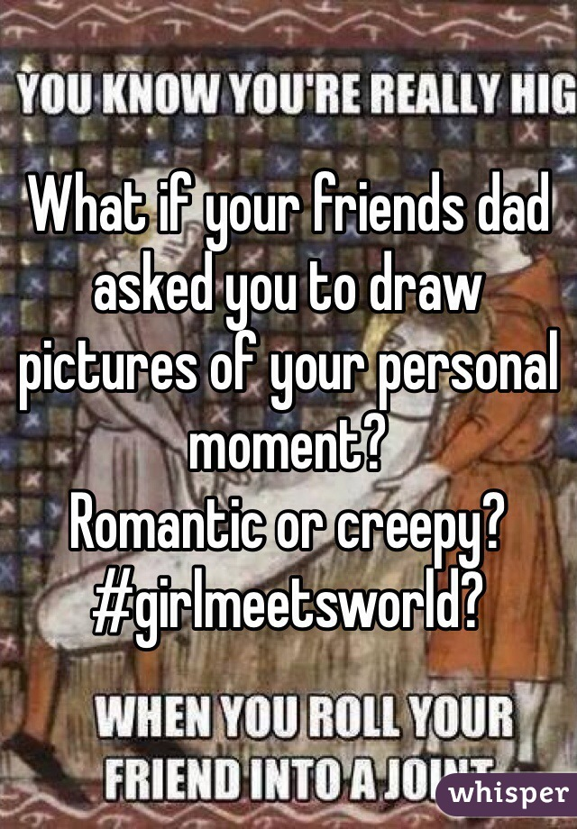 What if your friends dad asked you to draw pictures of your personal moment?  Romantic or creepy? #girlmeetsworld?