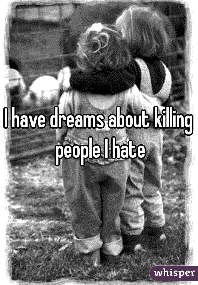 I have dreams about killing people I hate