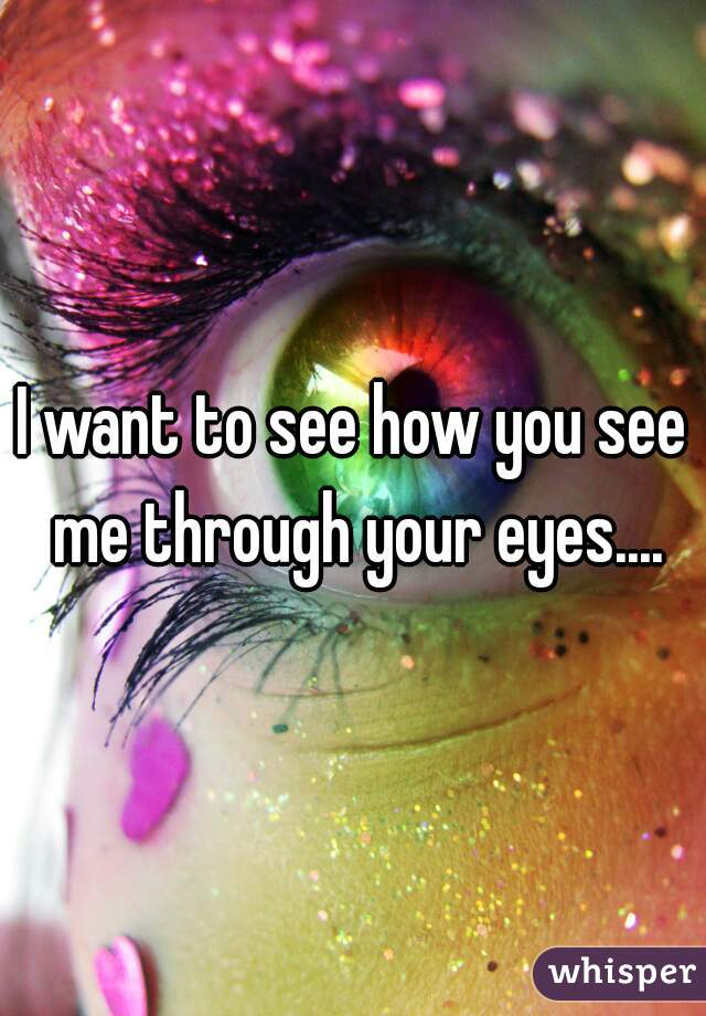 I want to see how you see me through your eyes....