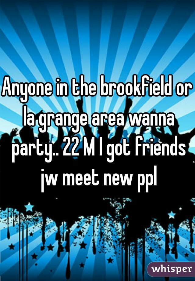 Anyone in the brookfield or la grange area wanna party.. 22 M I got friends jw meet new ppl