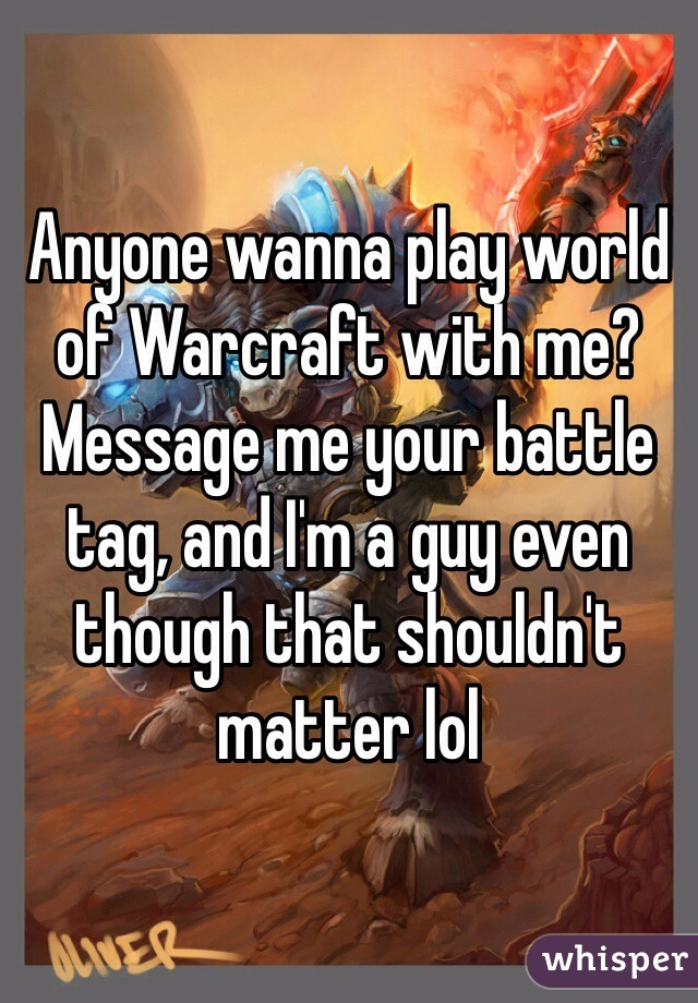 Anyone wanna play world of Warcraft with me? Message me your battle tag, and I'm a guy even though that shouldn't matter lol