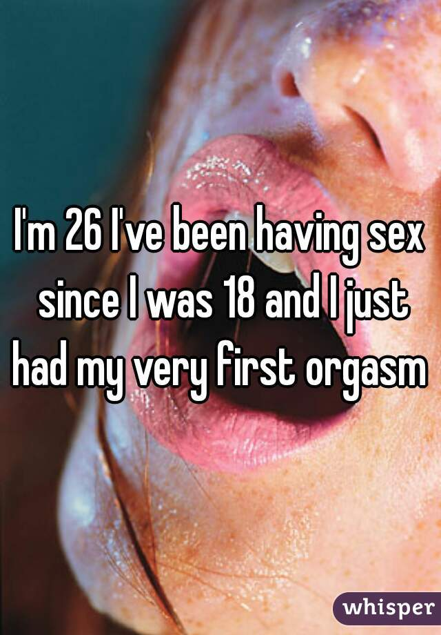 I'm 26 I've been having sex since I was 18 and I just had my very first orgasm !