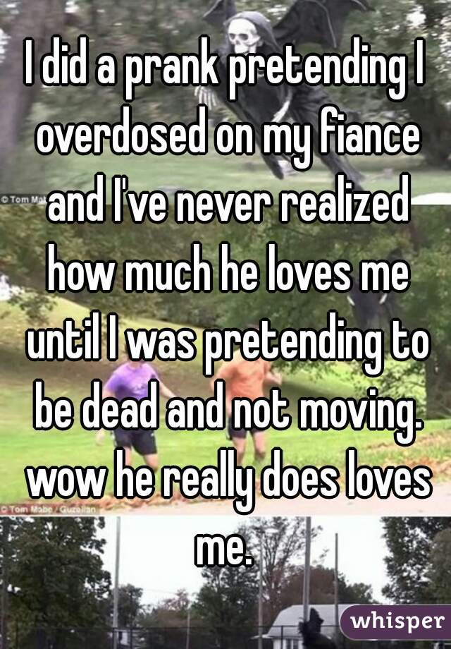 I did a prank pretending I overdosed on my fiance and I've never realized how much he loves me until I was pretending to be dead and not moving. wow he really does loves me.