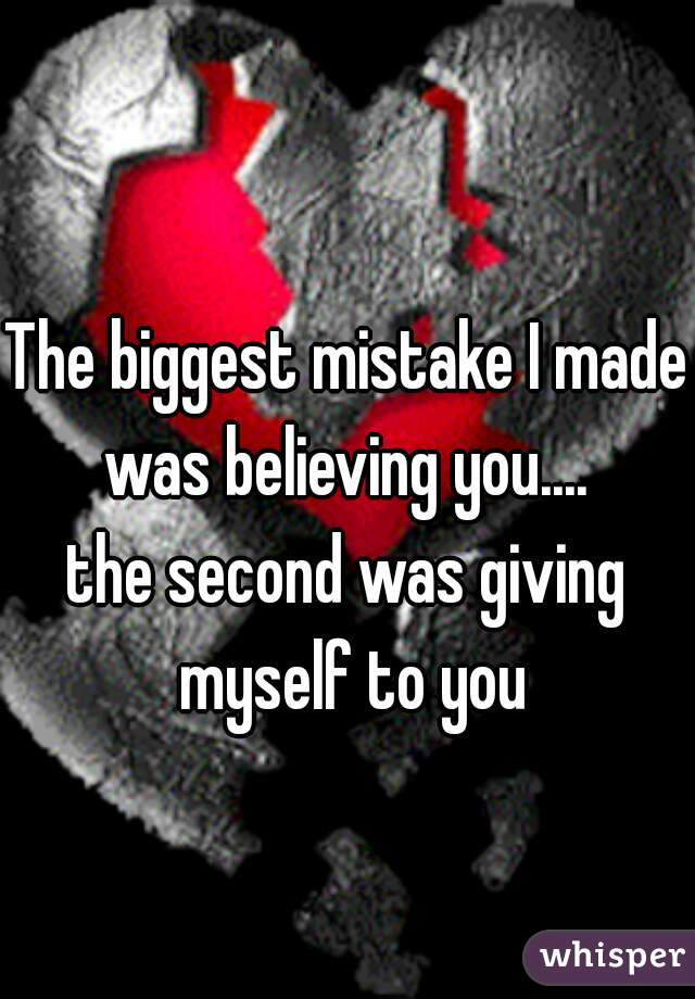 The biggest mistake I made was believing you....  the second was giving myself to you
