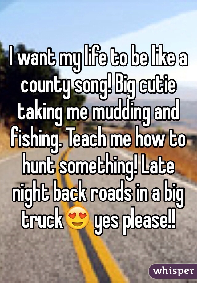 I want my life to be like a county song! Big cutie taking me mudding and fishing. Teach me how to hunt something! Late night back roads in a big truck😍 yes please!!