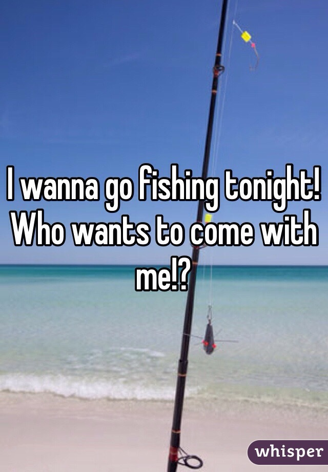 I wanna go fishing tonight! Who wants to come with me!?