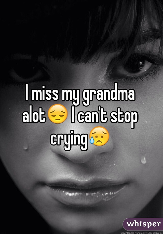 I miss my grandma alot😔 I can't stop crying😥