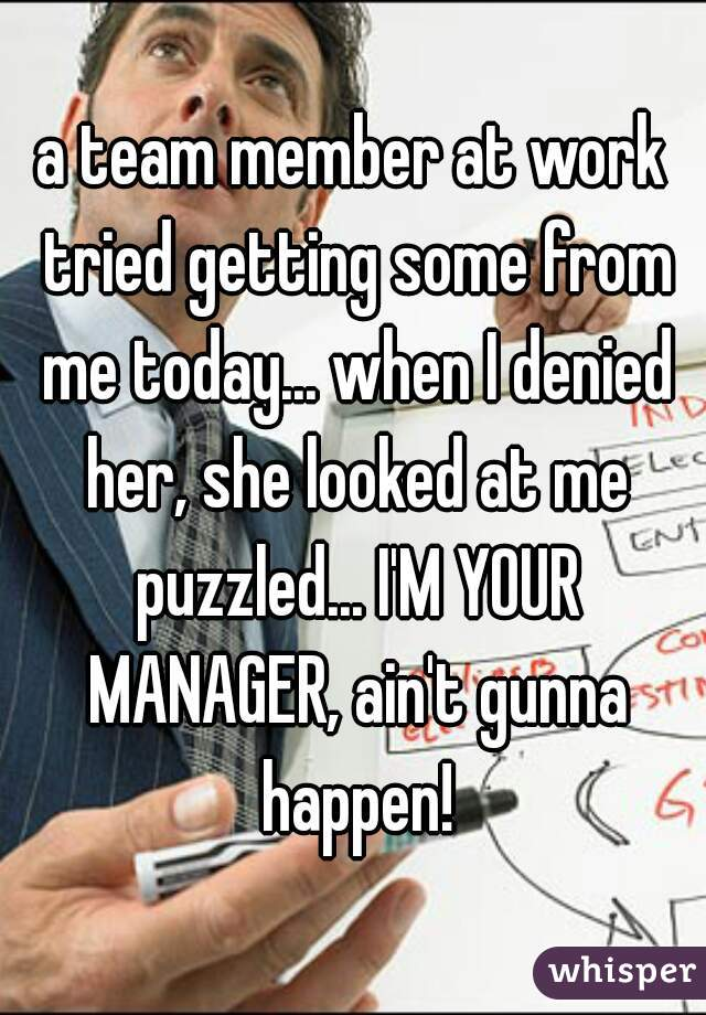 a team member at work tried getting some from me today... when I denied her, she looked at me puzzled... I'M YOUR MANAGER, ain't gunna happen!