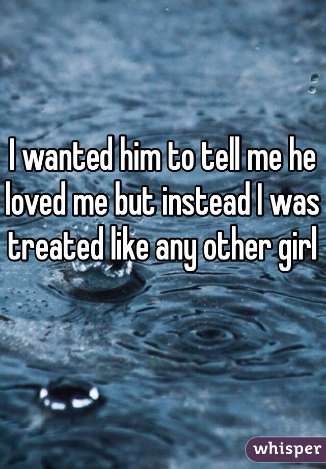 I wanted him to tell me he loved me but instead I was treated like any other girl