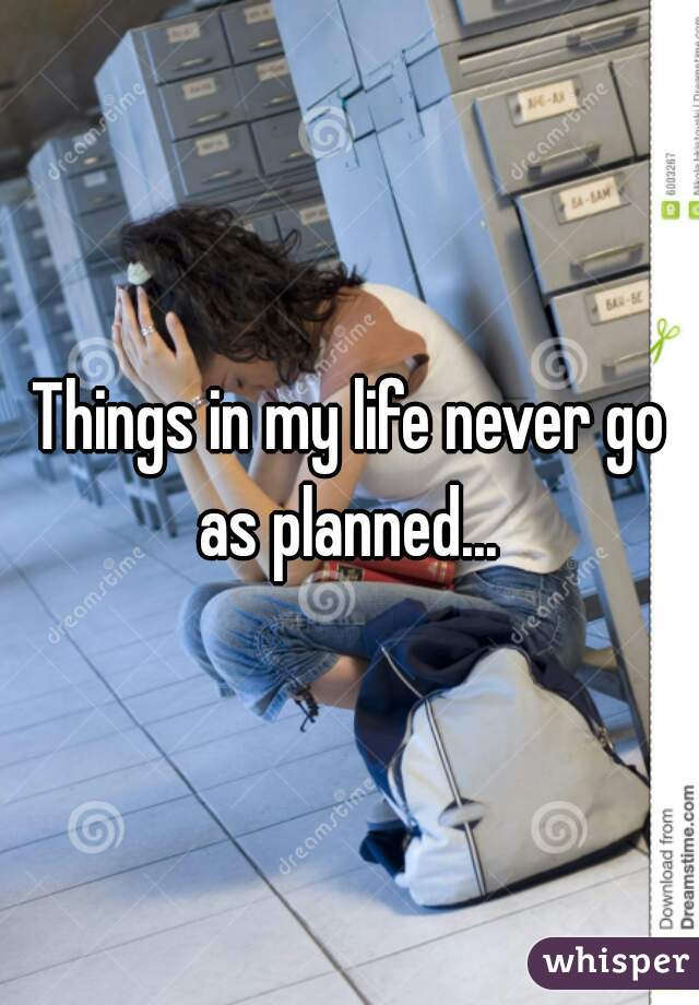 Things in my life never go as planned...