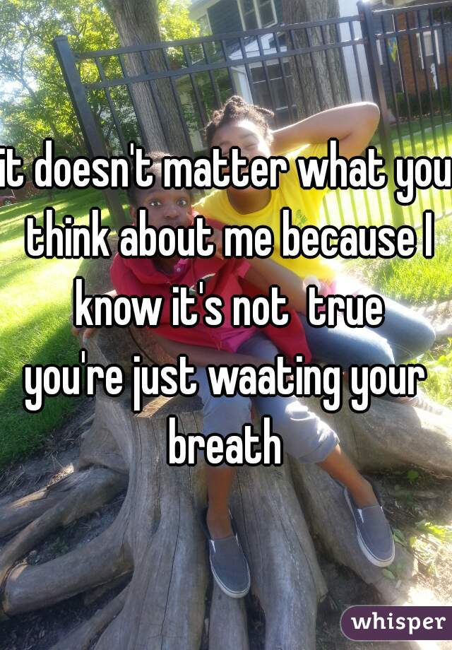 it doesn't matter what you think about me because I know it's not  true you're just waating your breath