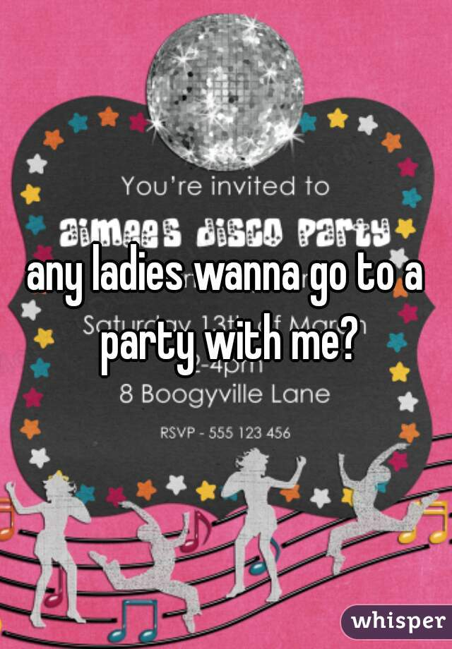 any ladies wanna go to a party with me?