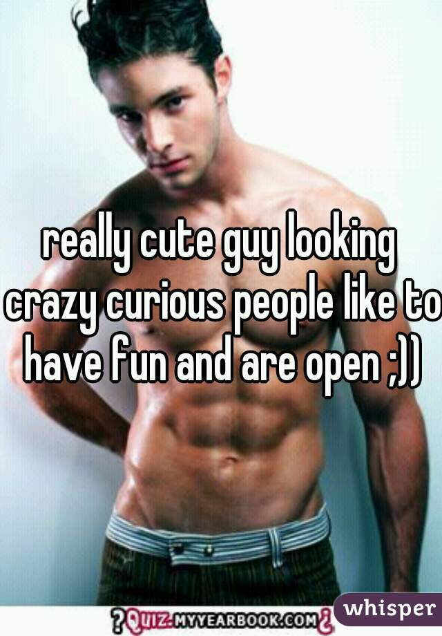 really cute guy looking crazy curious people like to have fun and are open ;))