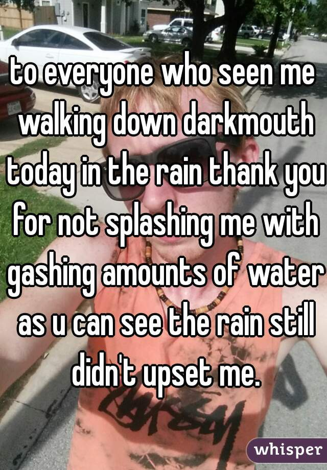 to everyone who seen me walking down darkmouth today in the rain thank you for not splashing me with gashing amounts of water as u can see the rain still didn't upset me.