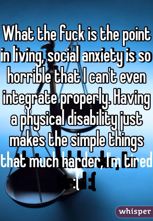 What the fuck is the point in living, social anxiety is so horrible that I can't even integrate properly. Having a physical disability just makes the simple things that much harder, I'm tired :(