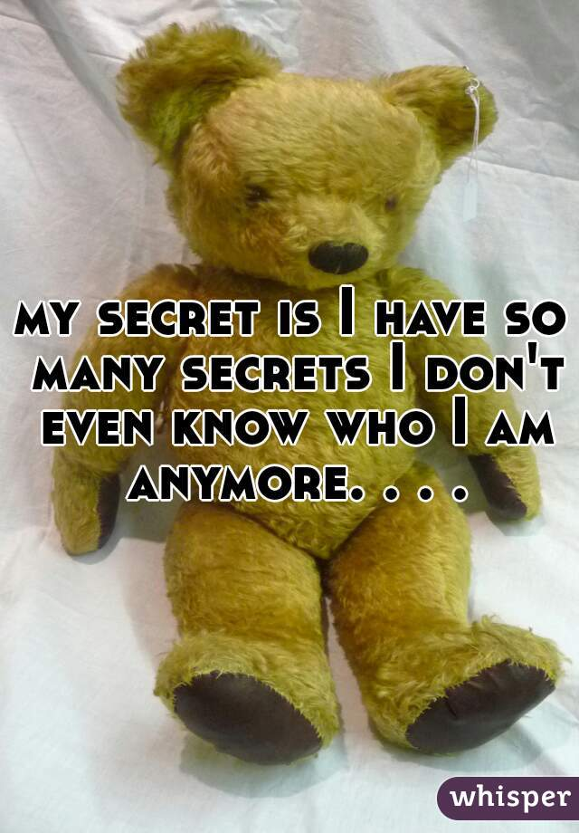 my secret is I have so many secrets I don't even know who I am anymore. . . .