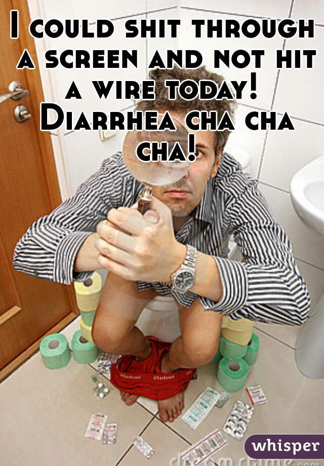 I could shit through a screen and not hit a wire today!  Diarrhea cha cha cha!