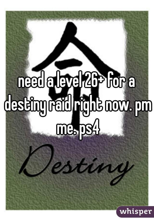need a level 26+ for a destiny raid right now. pm me. ps4