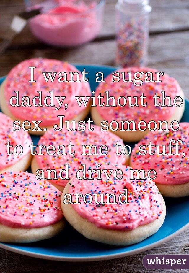 I want a sugar daddy, without the sex. Just someone to treat me to stuff, and drive me around