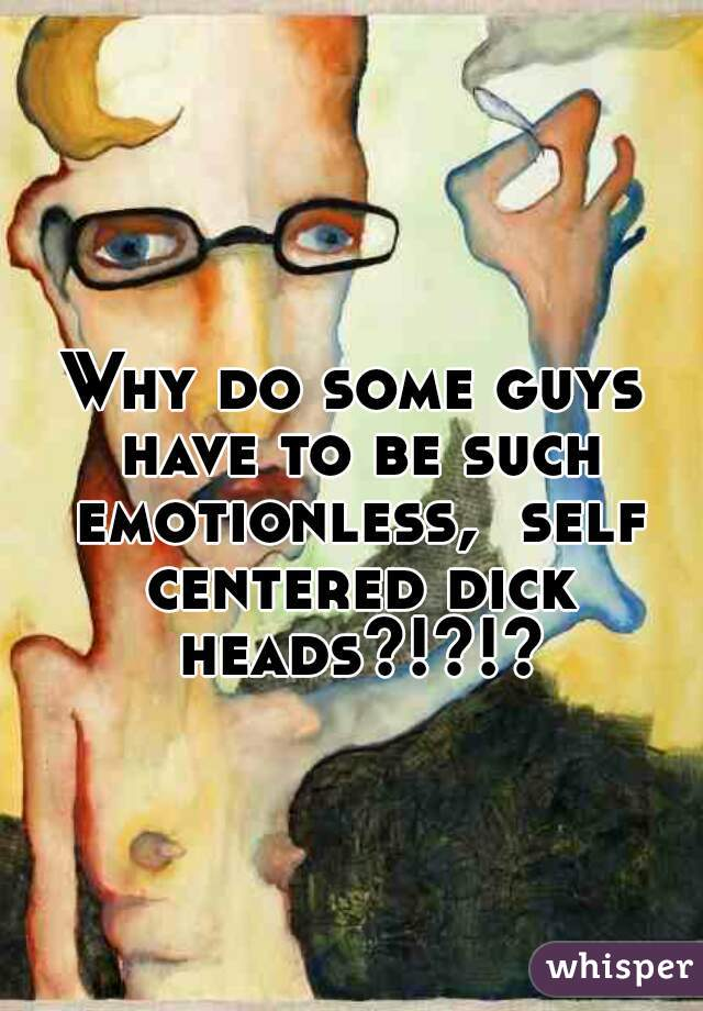 Why do some guys have to be such emotionless,  self centered dick heads?!?!?