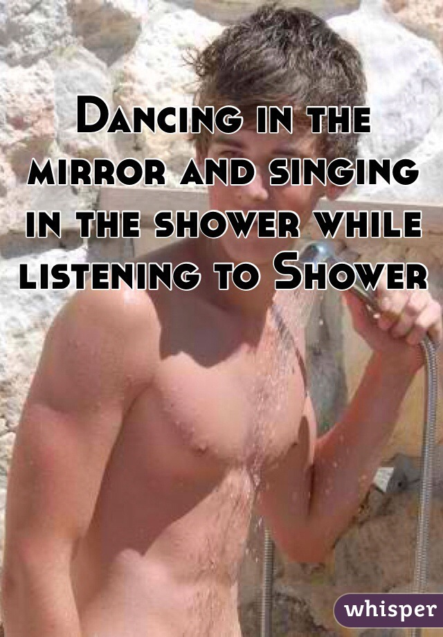 Dancing in the mirror and singing in the shower while listening to Shower