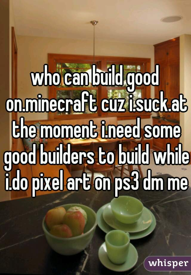 who can build good on.minecraft cuz i.suck.at the moment i.need some good builders to build while i.do pixel art on ps3 dm me