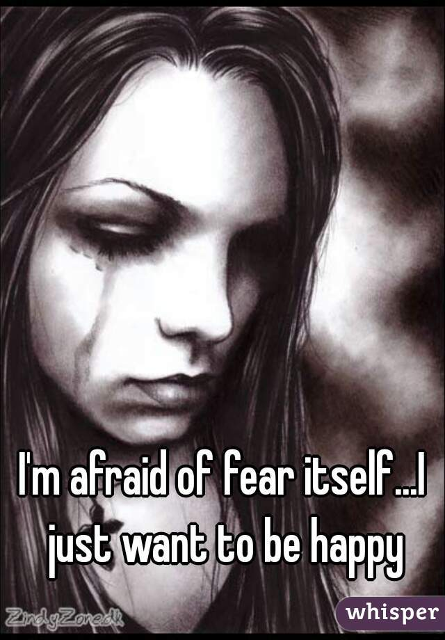 I'm afraid of fear itself...I just want to be happy