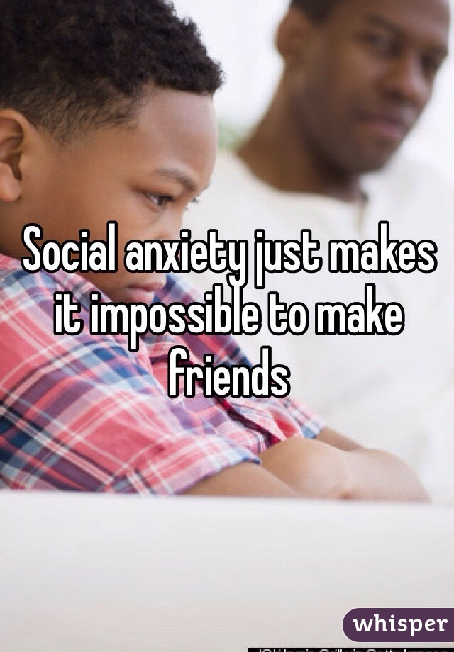 Social anxiety just makes it impossible to make friends