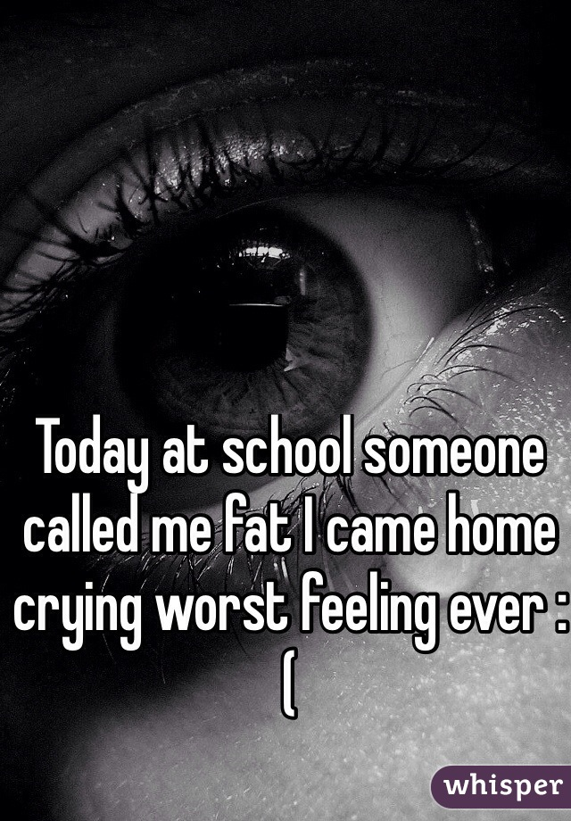 Today at school someone called me fat I came home crying worst feeling ever :(