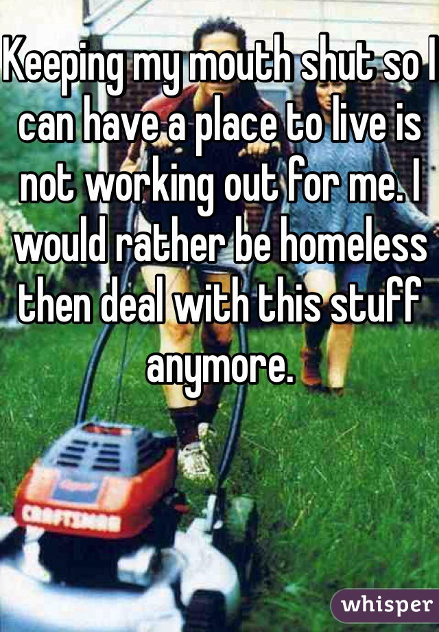 Keeping my mouth shut so I can have a place to live is not working out for me. I would rather be homeless then deal with this stuff anymore.