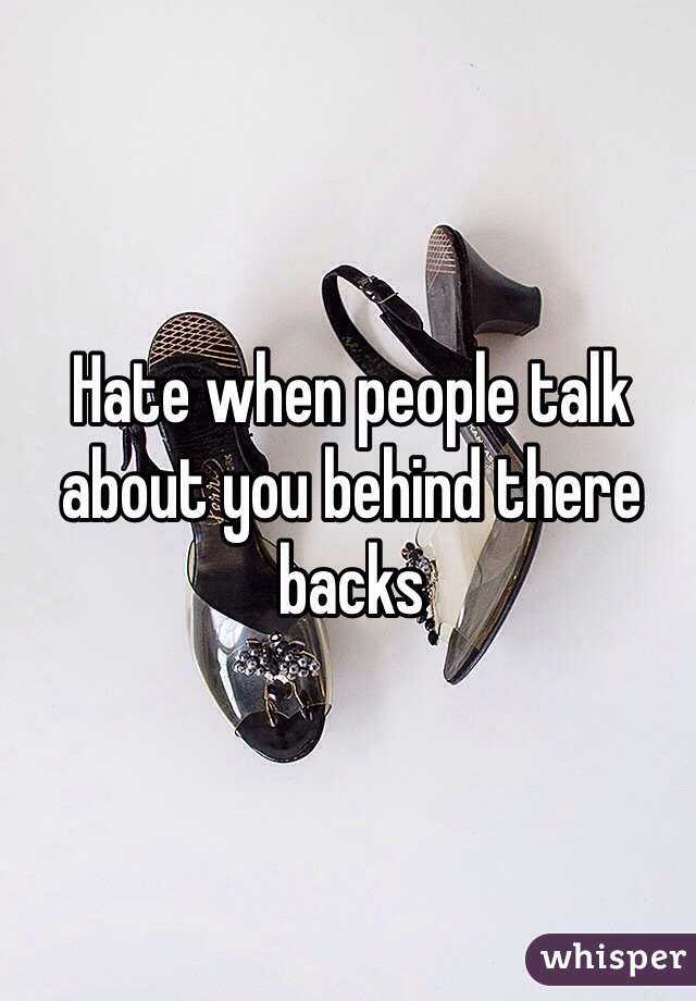 Hate when people talk about you behind there backs