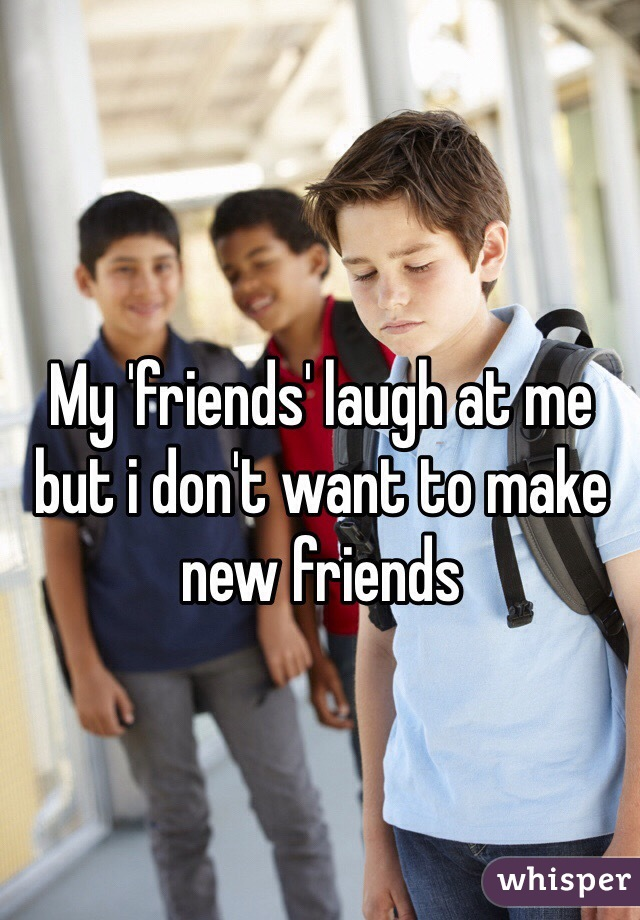 My 'friends' laugh at me but i don't want to make new friends