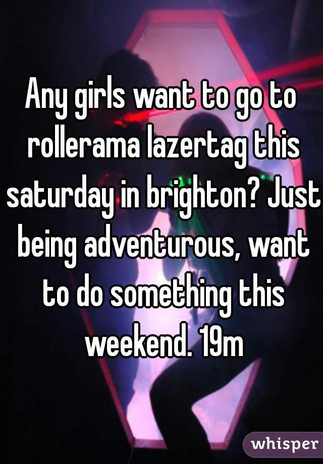 Any girls want to go to rollerama lazertag this saturday in brighton? Just being adventurous, want to do something this weekend. 19m