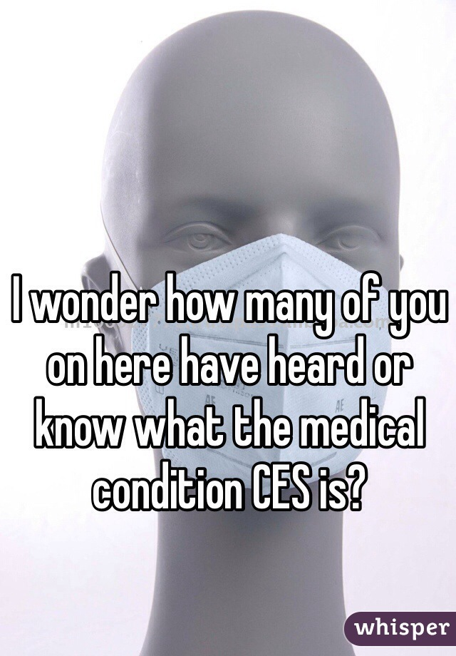 I wonder how many of you on here have heard or know what the medical condition CES is?