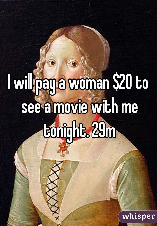 I will pay a woman $20 to see a movie with me tonight. 29m
