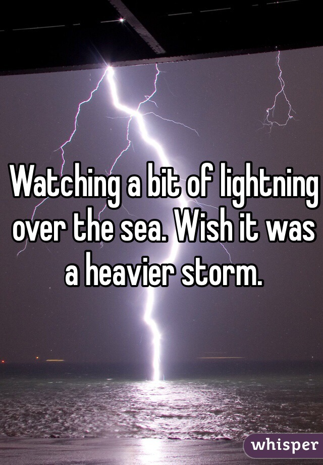 Watching a bit of lightning over the sea. Wish it was a heavier storm.