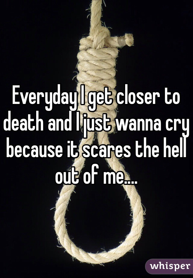 Everyday I get closer to death and I just wanna cry because it scares the hell out of me....