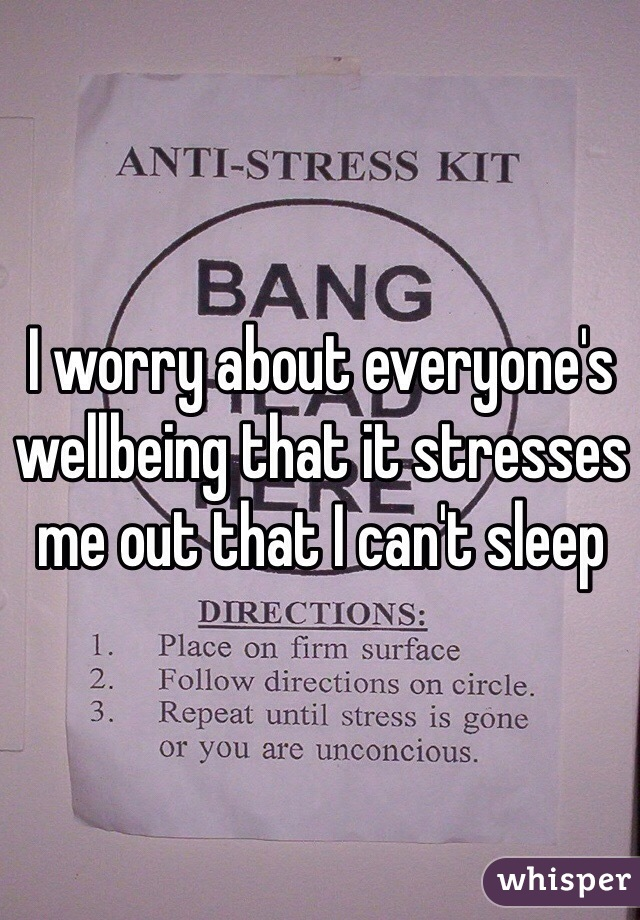 I worry about everyone's wellbeing that it stresses me out that I can't sleep