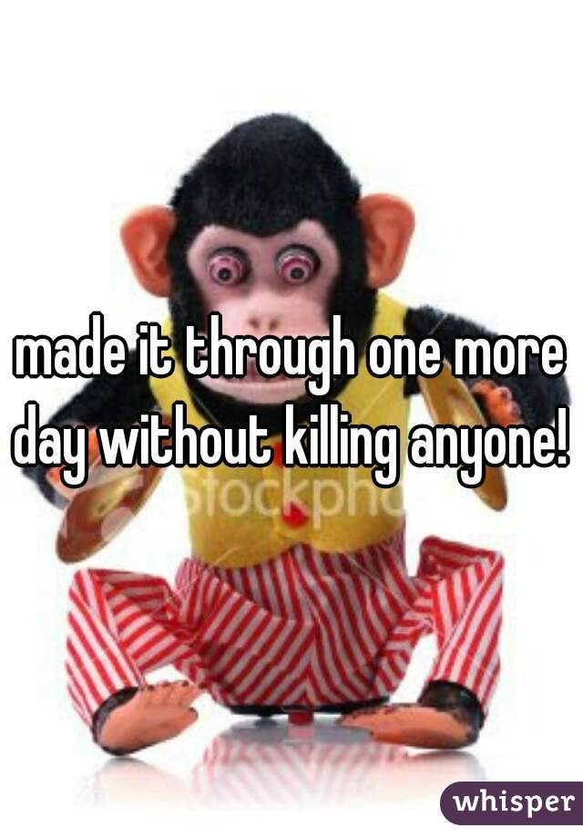 made it through one more day without killing anyone!