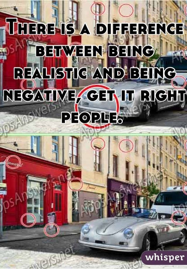 There is a difference between being realistic and being negative, get it right people.