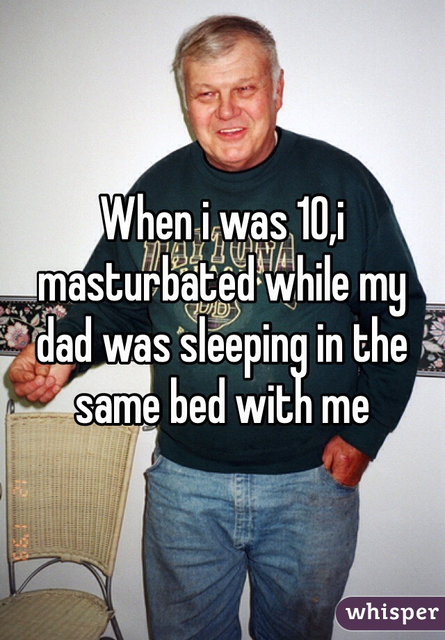 When i was 10,i masturbated while my dad was sleeping in the same bed with me