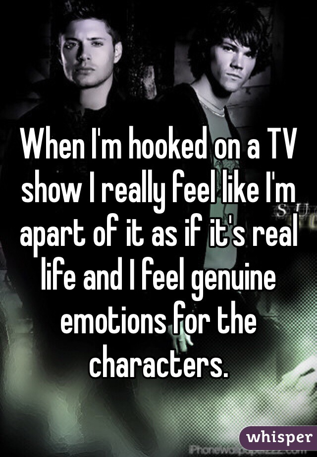 When I'm hooked on a TV show I really feel like I'm apart of it as if it's real life and I feel genuine emotions for the characters.