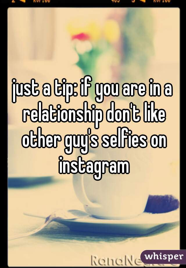 just a tip: if you are in a relationship don't like other guy's selfies on instagram
