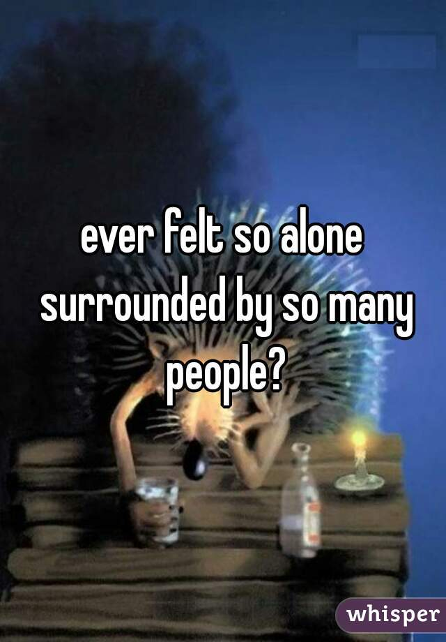 ever felt so alone surrounded by so many people?