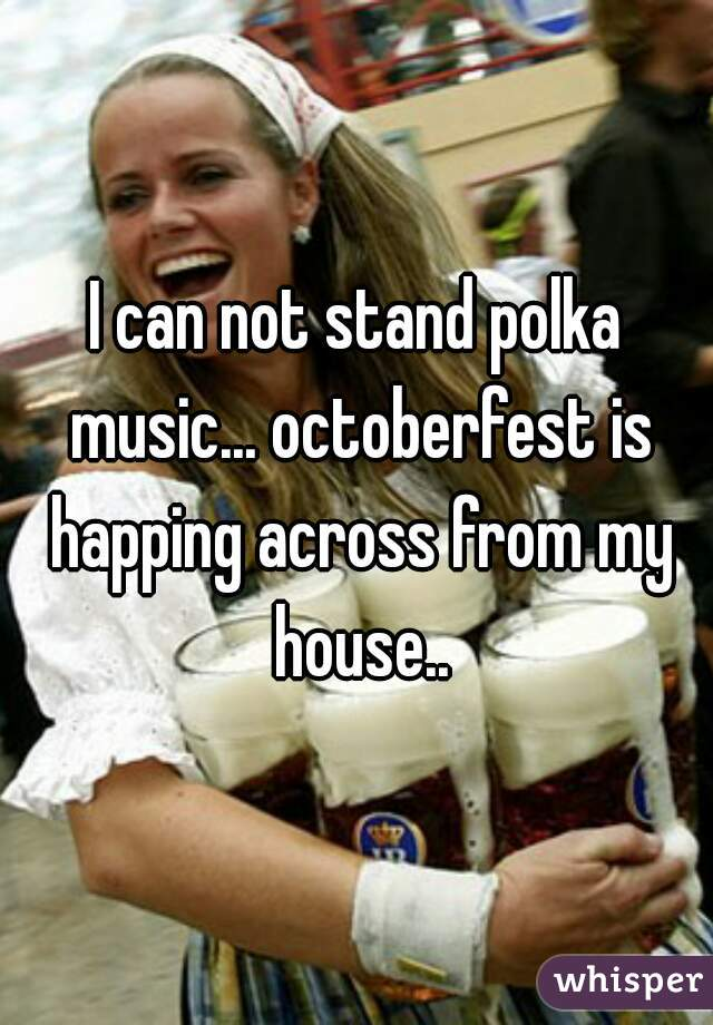 I can not stand polka music... octoberfest is happing across from my house..