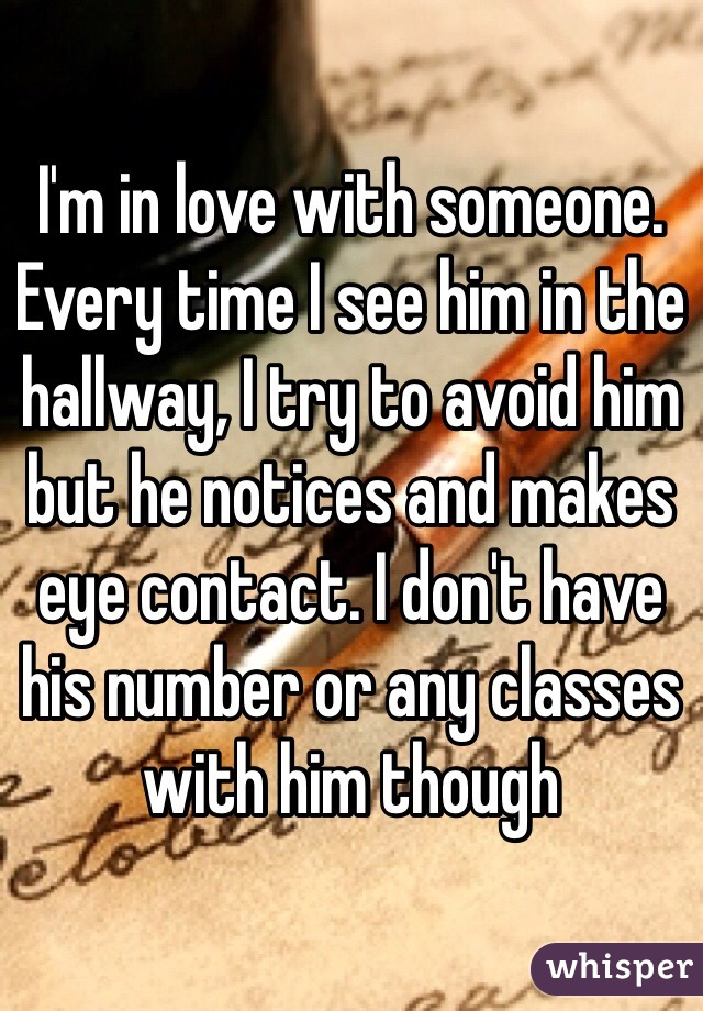 I'm in love with someone. Every time I see him in the hallway, I try to avoid him but he notices and makes eye contact. I don't have his number or any classes with him though