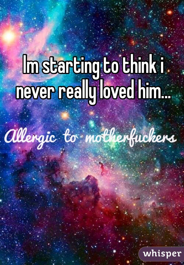Im starting to think i never really loved him...