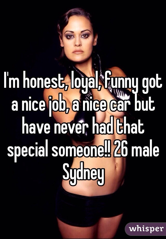 I'm honest, loyal, funny got a nice job, a nice car but have never had that special someone!! 26 male Sydney